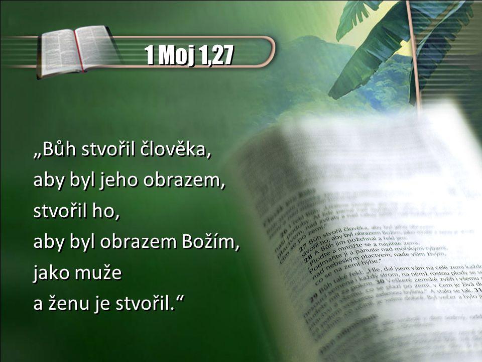 """1 Moj 1,27 """"Bůh stvořil člověka, aby byl jeho obrazem, stvořil ho, aby byl obrazem Božím, jako muže a ženu je stvořil. """"Bůh stvořil člověka, aby byl jeho obrazem, stvořil ho, aby byl obrazem Božím, jako muže a ženu je stvořil."""