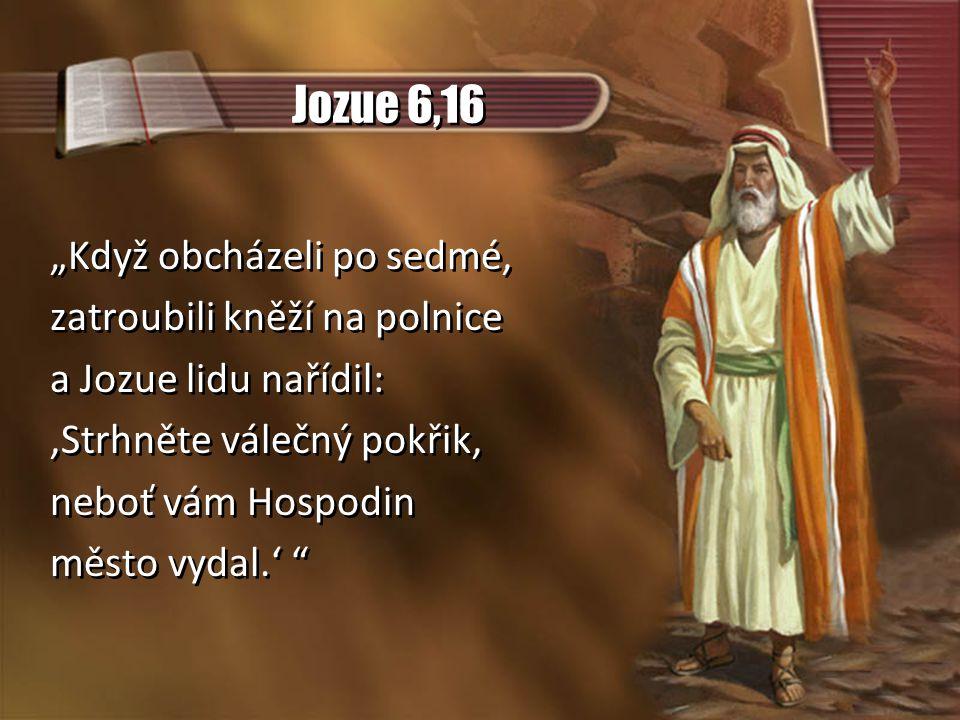 """Jozue 6,16 """"Když obcházeli po sedmé, zatroubili kněží na polnice a Jozue lidu nařídil: 'Strhněte válečný pokřik, neboť vám Hospodin město vydal.' """"Když obcházeli po sedmé, zatroubili kněží na polnice a Jozue lidu nařídil: 'Strhněte válečný pokřik, neboť vám Hospodin město vydal.'"""