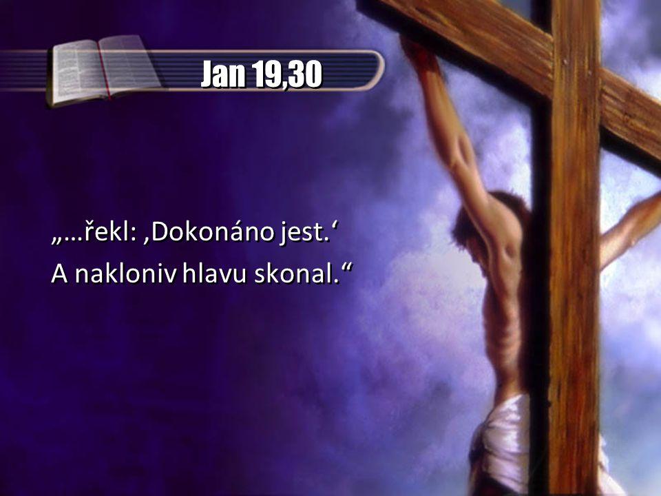 """Jan 19,30 """"…řekl:,Dokonáno jest.' A nakloniv hlavu skonal. """"…řekl:,Dokonáno jest.' A nakloniv hlavu skonal."""