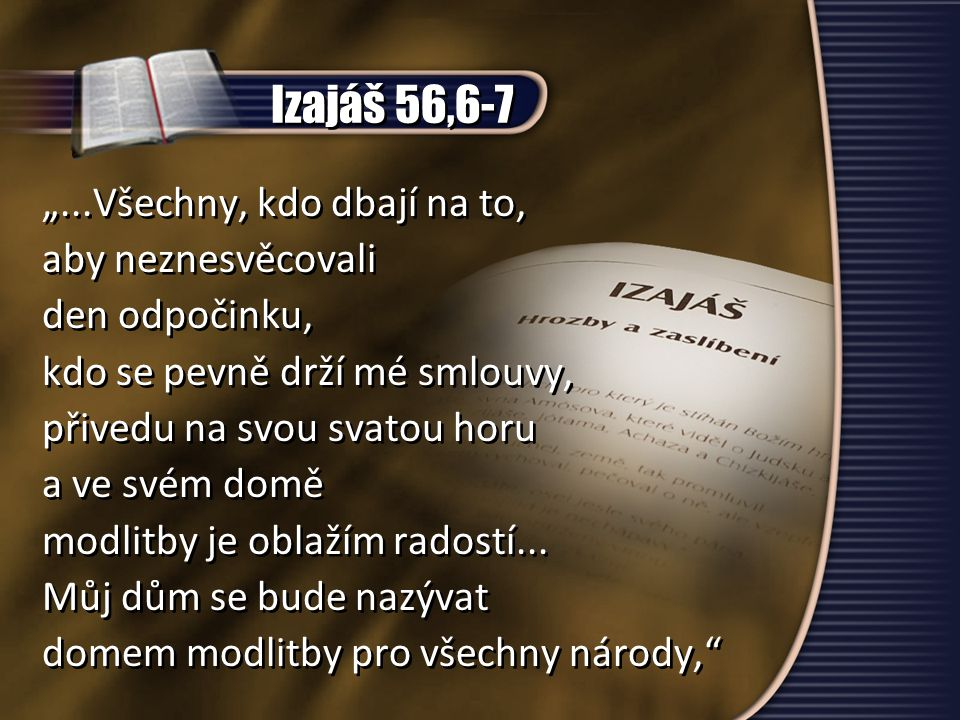 """Izajáš 56,6-7 """"...Všechny, kdo dbají na to, aby neznesvěcovali den odpočinku, kdo se pevně drží mé smlouvy, přivedu na svou svatou horu a ve svém domě modlitby je oblažím radostí..."""