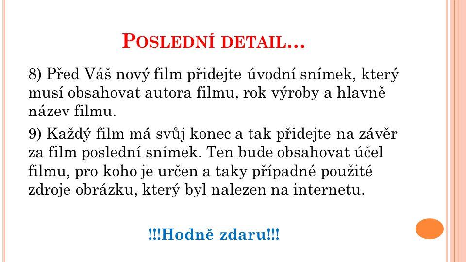 P OSLEDNÍ DETAIL … 8) Před Váš nový film přidejte úvodní snímek, který musí obsahovat autora filmu, rok výroby a hlavně název filmu.