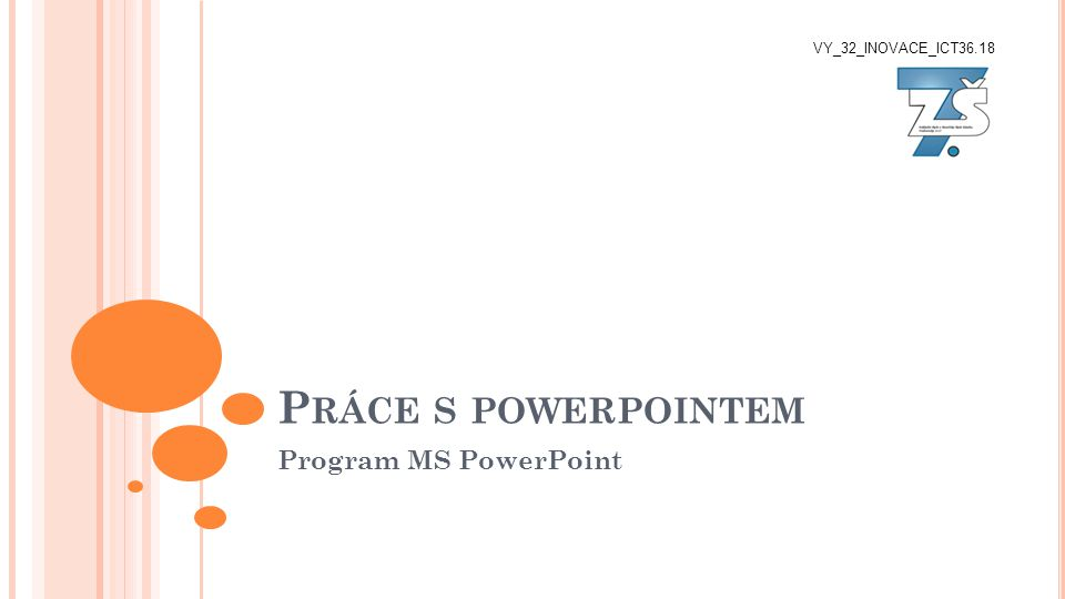 P RÁCE S POWERPOINTEM Program MS PowerPoint VY_32_INOVACE_ICT36.18