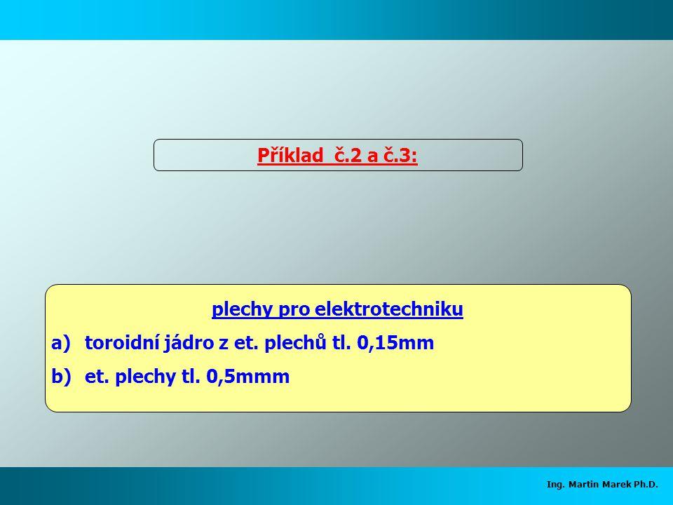 Ing. Martin Marek Ph.D. plechy pro elektrotechniku a)toroidní jádro z et. plechů tl. 0,15mm b)et. plechy tl. 0,5mmm Příklad č.2 a č.3: