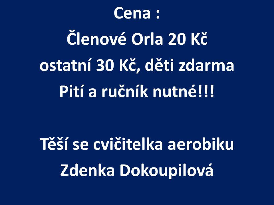 Cena : Členové Orla 20 Kč ostatní 30 Kč, děti zdarma Pití a ručník nutné!!! Těší se cvičitelka aerobiku Zdenka Dokoupilová