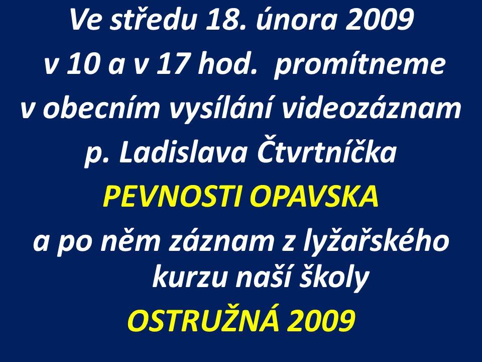 Ve středu 18. února 2009 v 10 a v 17 hod. promítneme v obecním vysílání videozáznam p. Ladislava Čtvrtníčka PEVNOSTI OPAVSKA a po něm záznam z lyžařsk