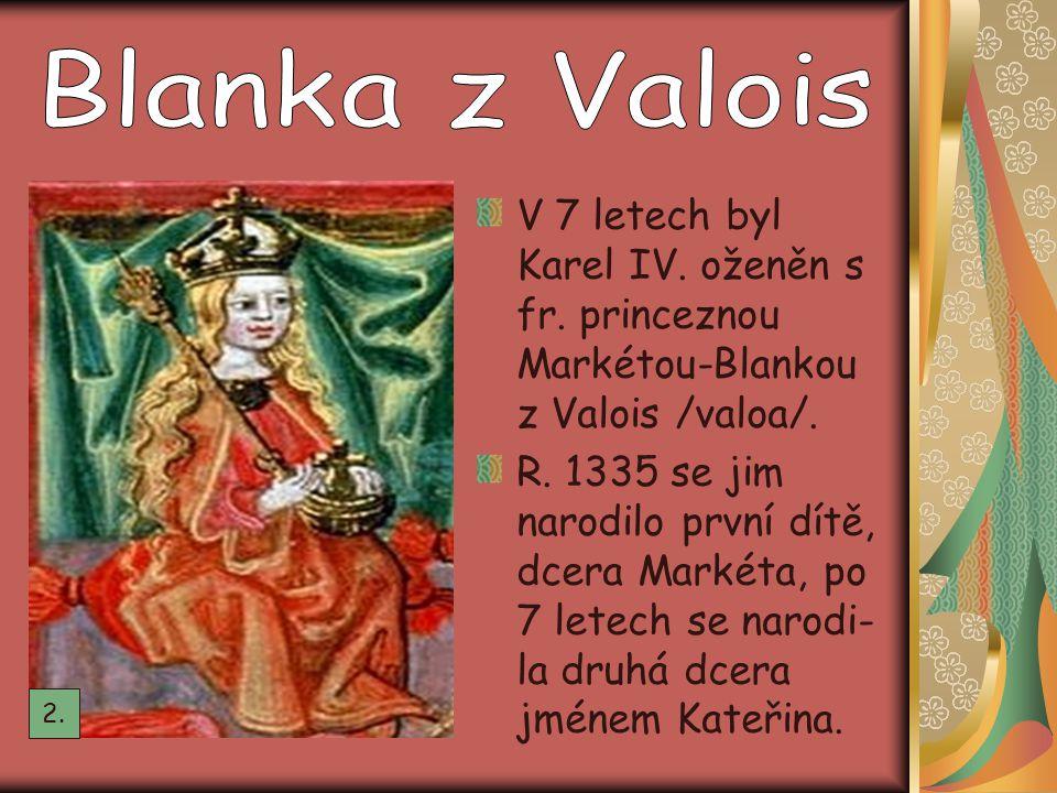 V 7 letech byl Karel IV. oženěn s fr. princeznou Markétou-Blankou z Valois /valoa/. R. 1335 se jim narodilo první dítě, dcera Markéta, po 7 letech se