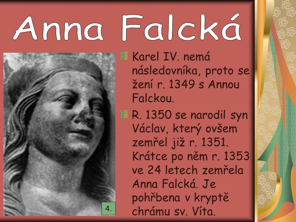 Karel IV. nemá následovníka, proto se žení r. 1349 s Annou Falckou. R. 1350 se narodil syn Václav, který ovšem zemřel již r. 1351. Krátce po něm r. 13