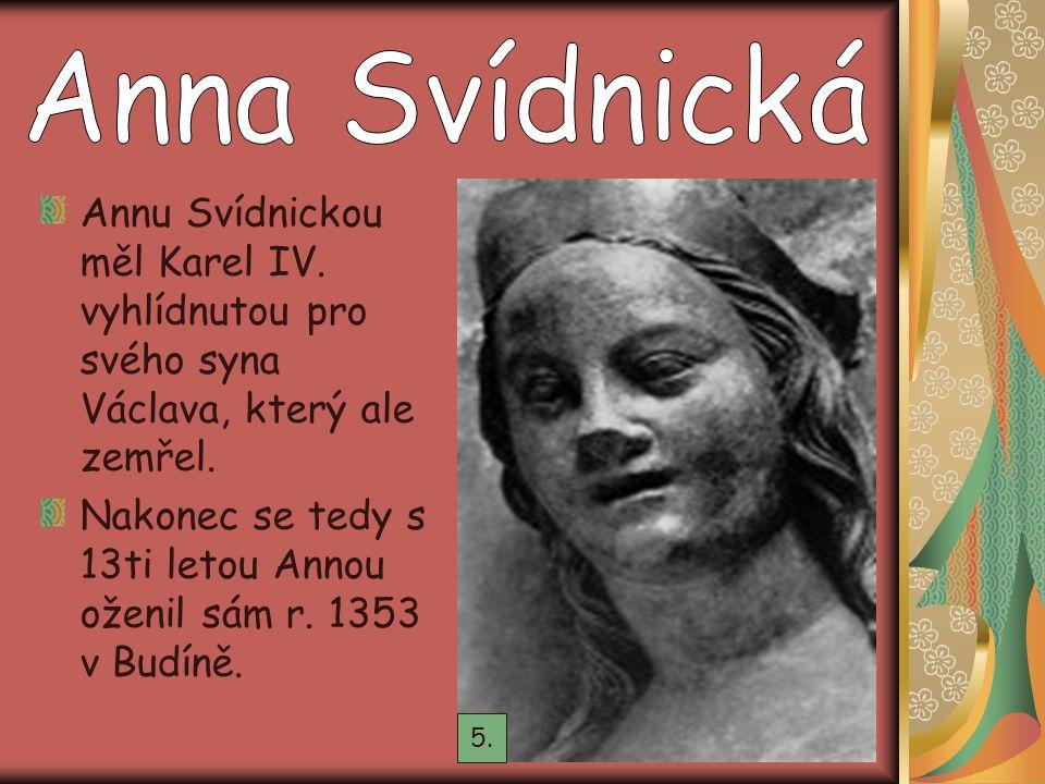 Annu Svídnickou měl Karel IV. vyhlídnutou pro svého syna Václava, který ale zemřel. Nakonec se tedy s 13ti letou Annou oženil sám r. 1353 v Budíně. 5.