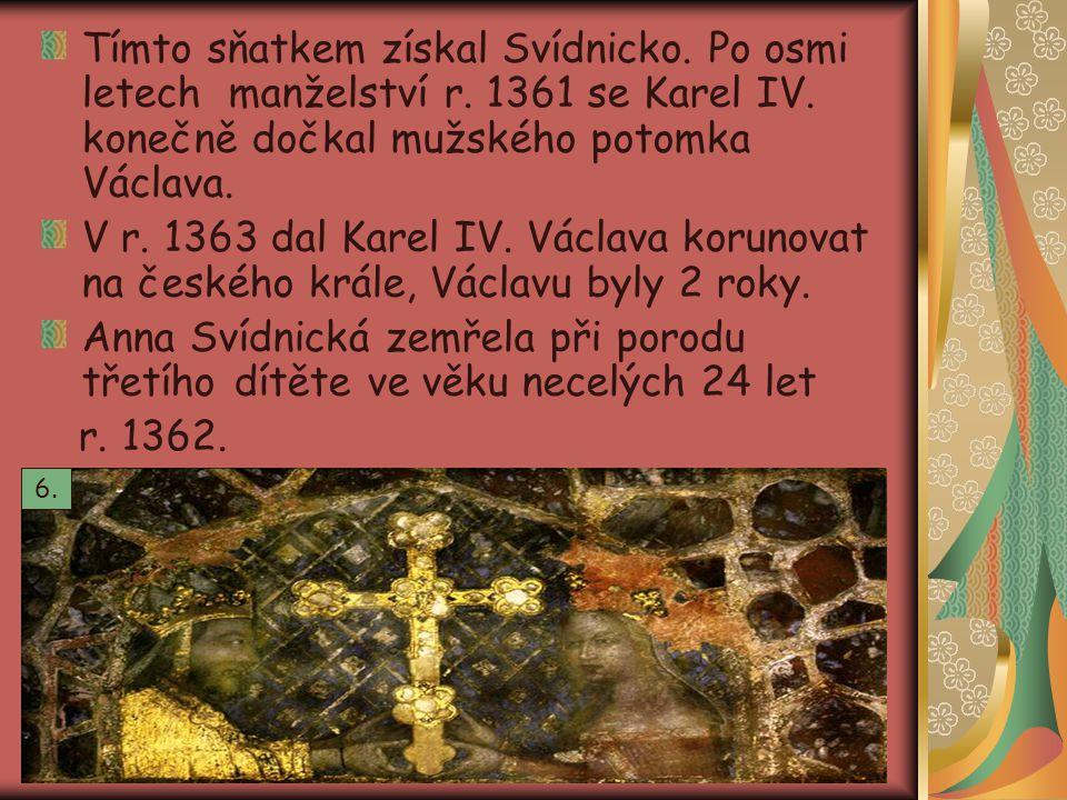 Tímto sňatkem získal Svídnicko. Po osmi letech manželství r. 1361 se Karel IV. konečně dočkal mužského potomka Václava. V r. 1363 dal Karel IV. Václav