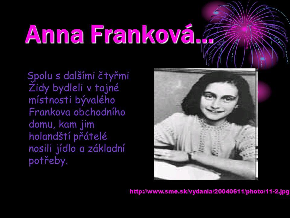 Anna Franková… Spolu s dalšími čtyřmi Židy bydleli v tajné místnosti bývalého Frankova obchodního domu, kam jim holandští přátelé nosili jídlo a zákla
