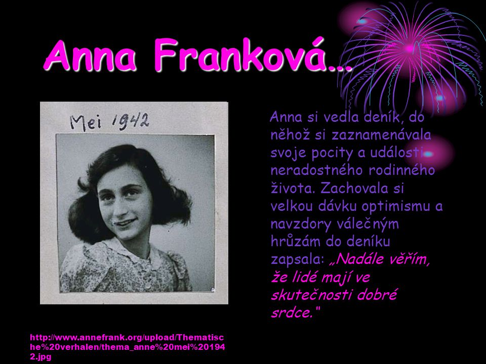 Anna Franková… Anna si vedla deník, do něhož si zaznamenávala svoje pocity a události neradostného rodinného života. Zachovala si velkou dávku optimis