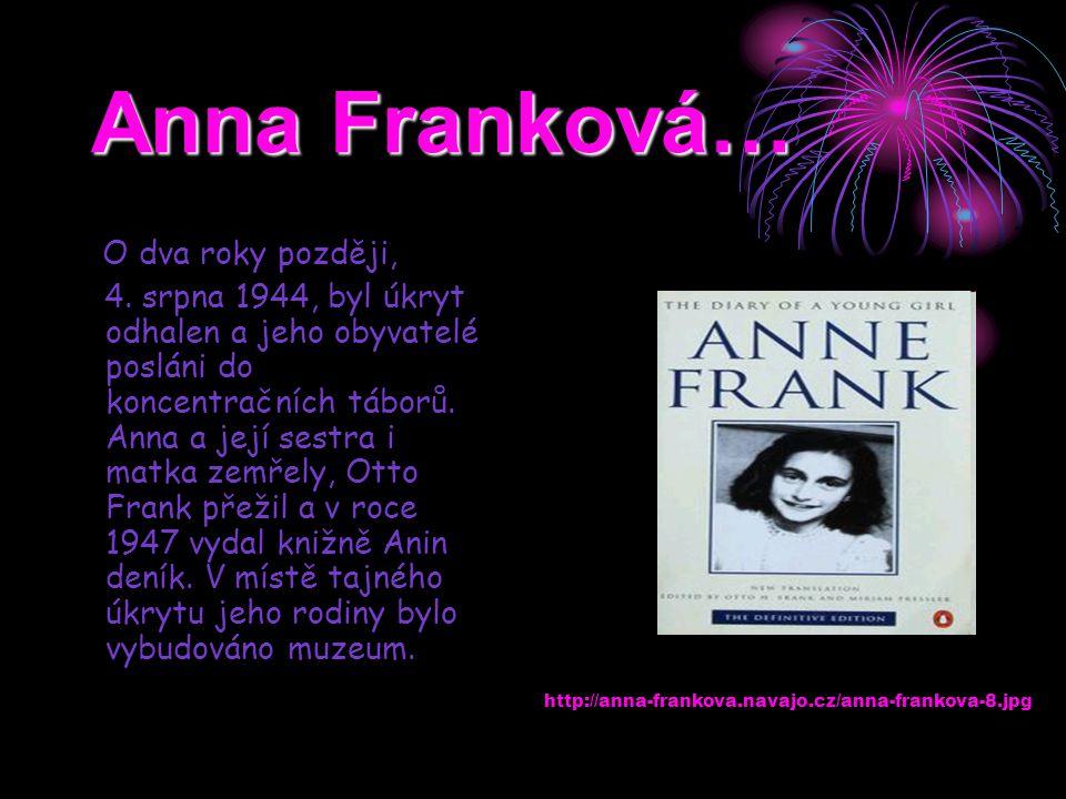 Anna Franková… O dva roky později, 4. srpna 1944, byl úkryt odhalen a jeho obyvatelé posláni do koncentračních táborů. Anna a její sestra i matka zemř