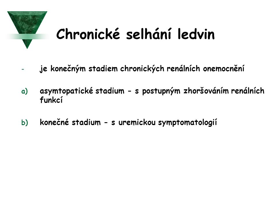 Chronické selhání ledvin - je konečným stadiem chronických renálních onemocnění a) asymtopatické stadium - s postupným zhoršováním renálních funkcí b)