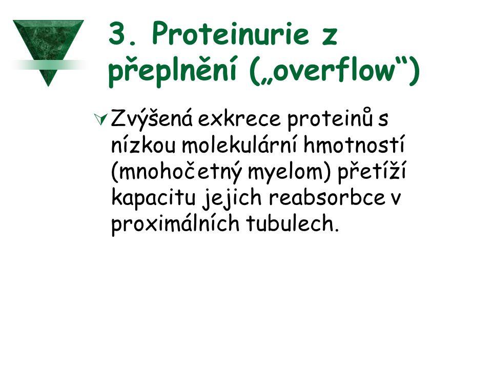 """3. Proteinurie z přeplnění (""""overflow"""")  Zvýšená exkrece proteinů s nízkou molekulární hmotností (mnohočetný myelom) přetíží kapacitu jejich reabsorb"""