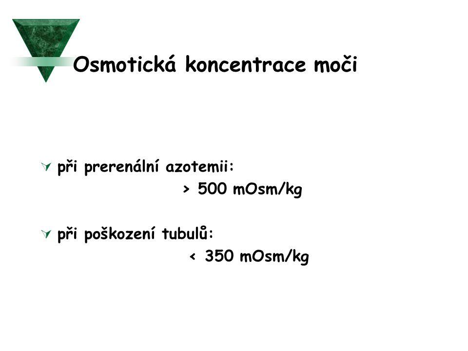 Osmotická koncentrace moči  při prerenální azotemii: > 500 mOsm/kg  při poškození tubulů: < 350 mOsm/kg