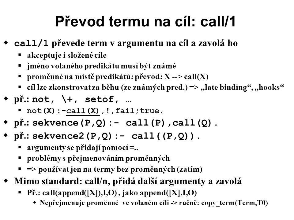 """Převod termu na cíl: call/1  call/1 převede term v argumentu na cíl a zavolá ho  akceptuje i složené cíle  jméno volaného predikátu musí být známé  proměnné na místě predikátů: převod: X --> call(X)  cíl lze zkonstrovat za běhu (ze známých pred.) => """"late binding , """"hooks  př.: not, \+, setof, …  not(X):-call(X),!,fail;true."""