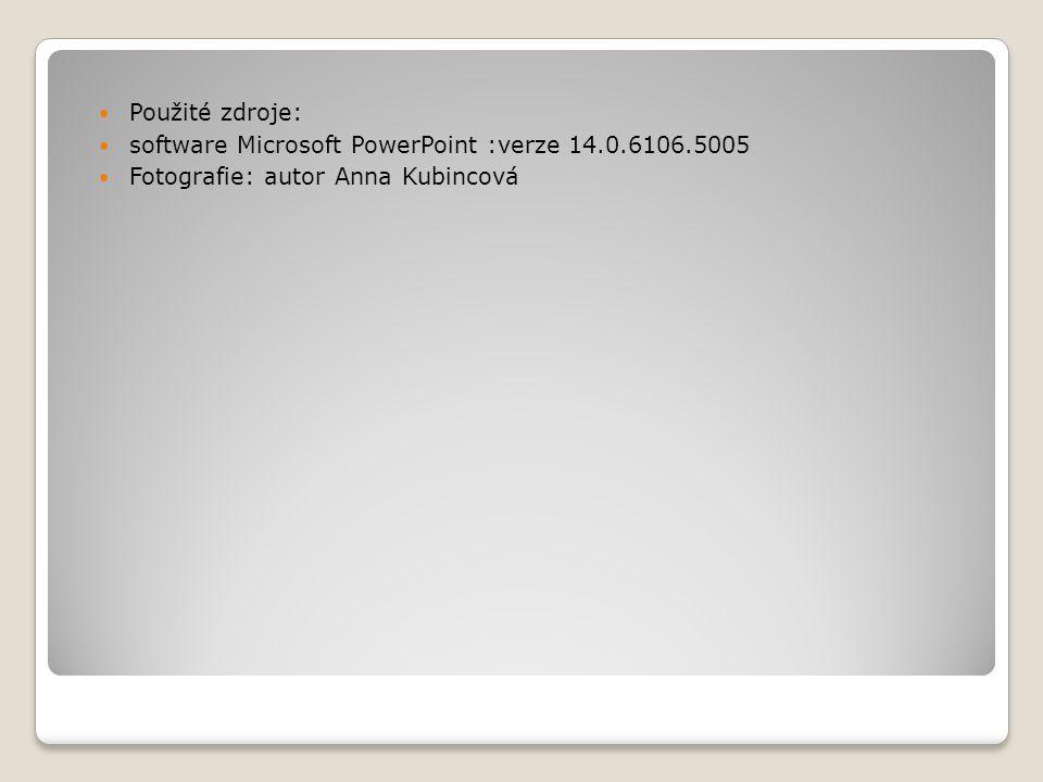 Použité zdroje: software Microsoft PowerPoint :verze 14.0.6106.5005 Fotografie: autor Anna Kubincová