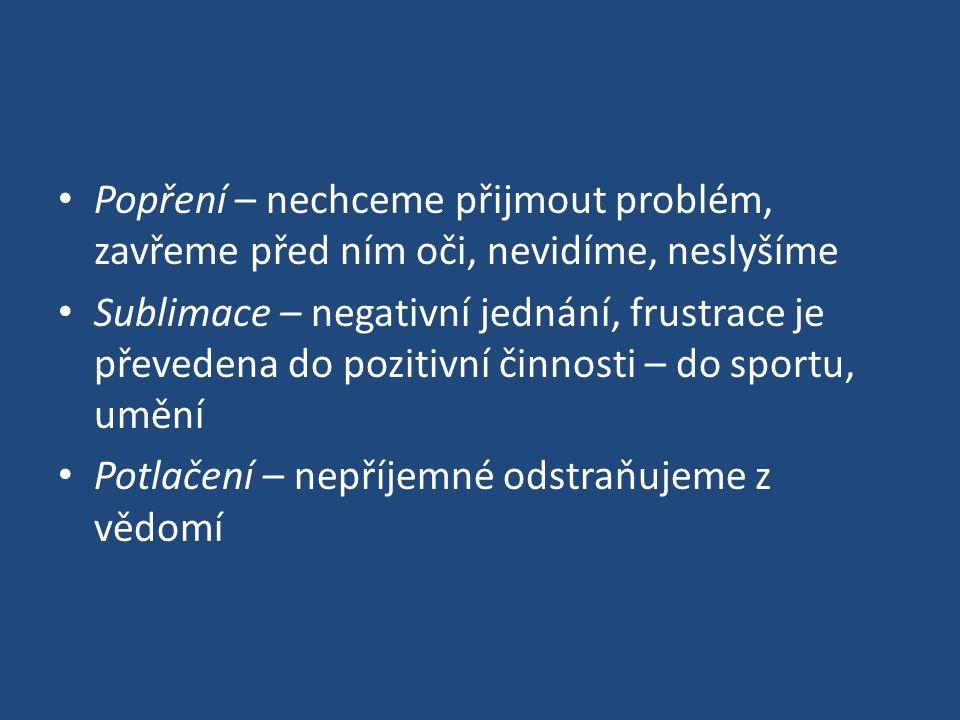 Popření – nechceme přijmout problém, zavřeme před ním oči, nevidíme, neslyšíme Sublimace – negativní jednání, frustrace je převedena do pozitivní činnosti – do sportu, umění Potlačení – nepříjemné odstraňujeme z vědomí