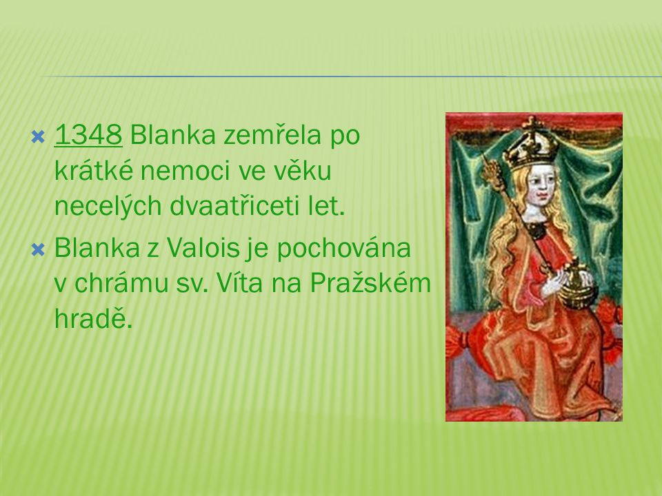  1348 Blanka zemřela po krátké nemoci ve věku necelých dvaatřiceti let.  Blanka z Valois je pochována v chrámu sv. Víta na Pražském hradě.