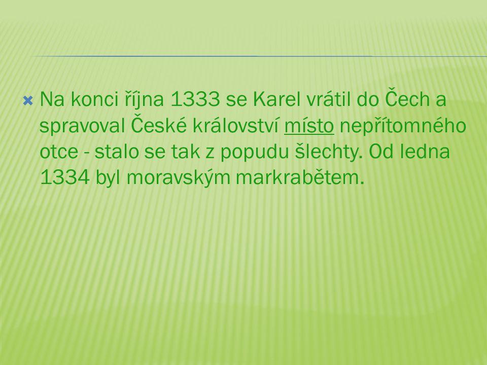  Na konci října 1333 se Karel vrátil do Čech a spravoval České království místo nepřítomného otce - stalo se tak z popudu šlechty. Od ledna 1334 byl
