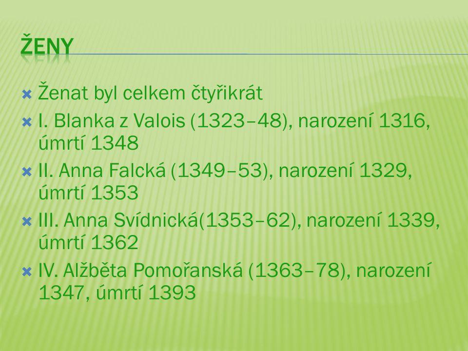  Ženat byl celkem čtyřikrát  I. Blanka z Valois (1323–48), narození 1316, úmrtí 1348  II. Anna Falcká (1349–53), narození 1329, úmrtí 1353  III. A