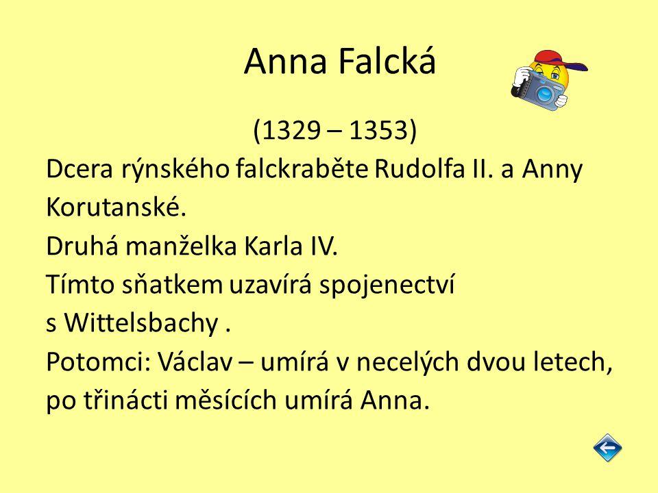 Anna Falcká (1329 – 1353) Dcera rýnského falckraběte Rudolfa II. a Anny Korutanské. Druhá manželka Karla IV. Tímto sňatkem uzavírá spojenectví s Witte