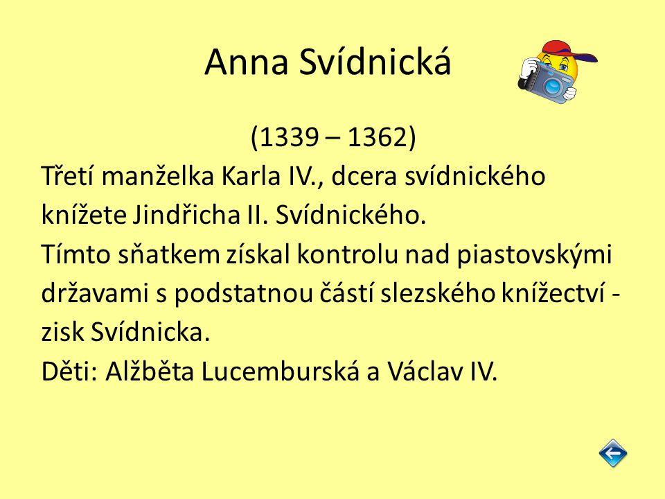 Anna Svídnická (1339 – 1362) Třetí manželka Karla IV., dcera svídnického knížete Jindřicha II. Svídnického. Tímto sňatkem získal kontrolu nad piastovs