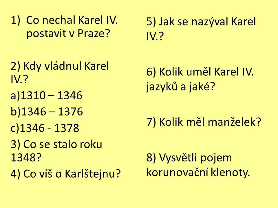 1)Co nechal Karel IV. postavit v Praze? 2) Kdy vládnul Karel IV.? a)1310 – 1346 b)1346 – 1376 c)1346 - 1378 3) Co se stalo roku 1348? 4) Co víš o Karl
