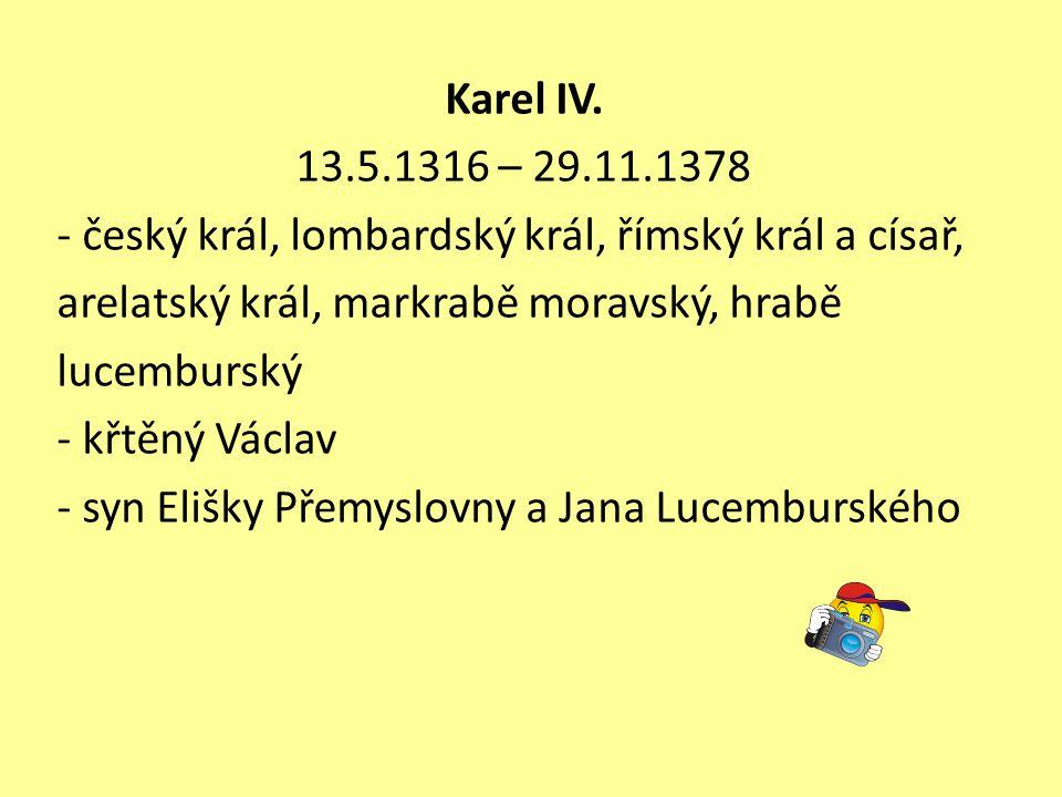 Karel IV. 13.5.1316 – 29.11.1378 - český král, lombardský král, římský král a císař, arelatský král, markrabě moravský, hrabě lucemburský - křtěný Vác