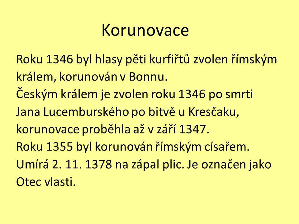 Korunovace Roku 1346 byl hlasy pěti kurfiřtů zvolen římským králem, korunován v Bonnu. Českým králem je zvolen roku 1346 po smrti Jana Lucemburského p