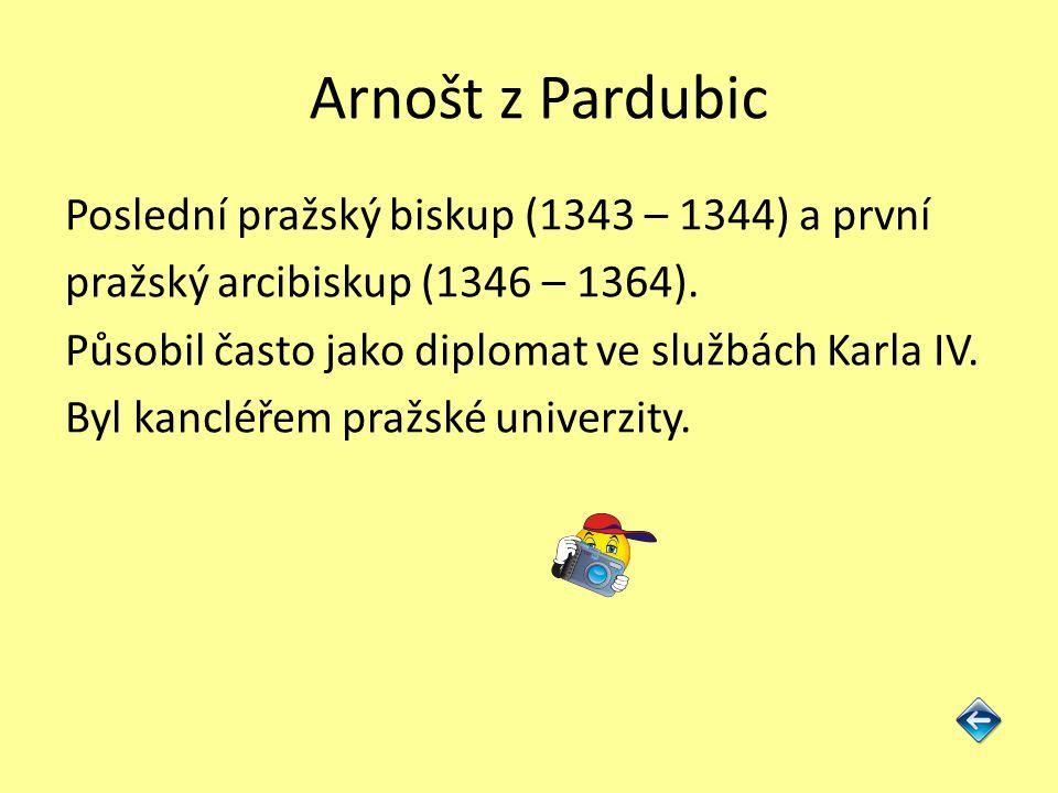 Arnošt z Pardubic Poslední pražský biskup (1343 – 1344) a první pražský arcibiskup (1346 – 1364). Působil často jako diplomat ve službách Karla IV. By