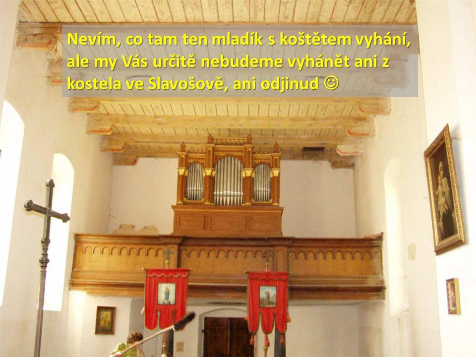 Nevím, co tam ten mladík s koštětem vyhání, ale my Vás určitě nebudeme vyhánět ani z kostela ve Slavošově, ani odjinud Nevím, co tam ten mladík s koštětem vyhání, ale my Vás určitě nebudeme vyhánět ani z kostela ve Slavošově, ani odjinud