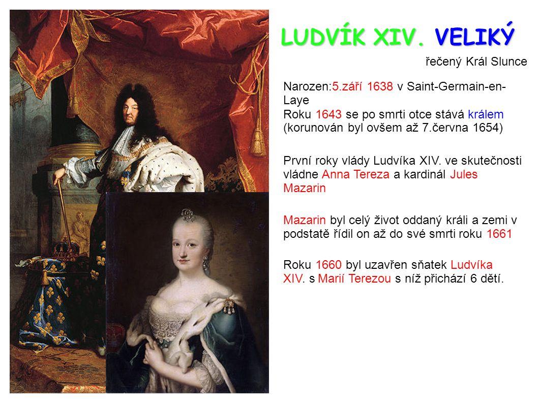 LUDVÍK XIV. VELIKÝ řečený Král Slunce Narozen:5.září 1638 v Saint-Germain-en- Laye Roku 1643 se po smrti otce stává králem (korunován byl ovšem až 7.č