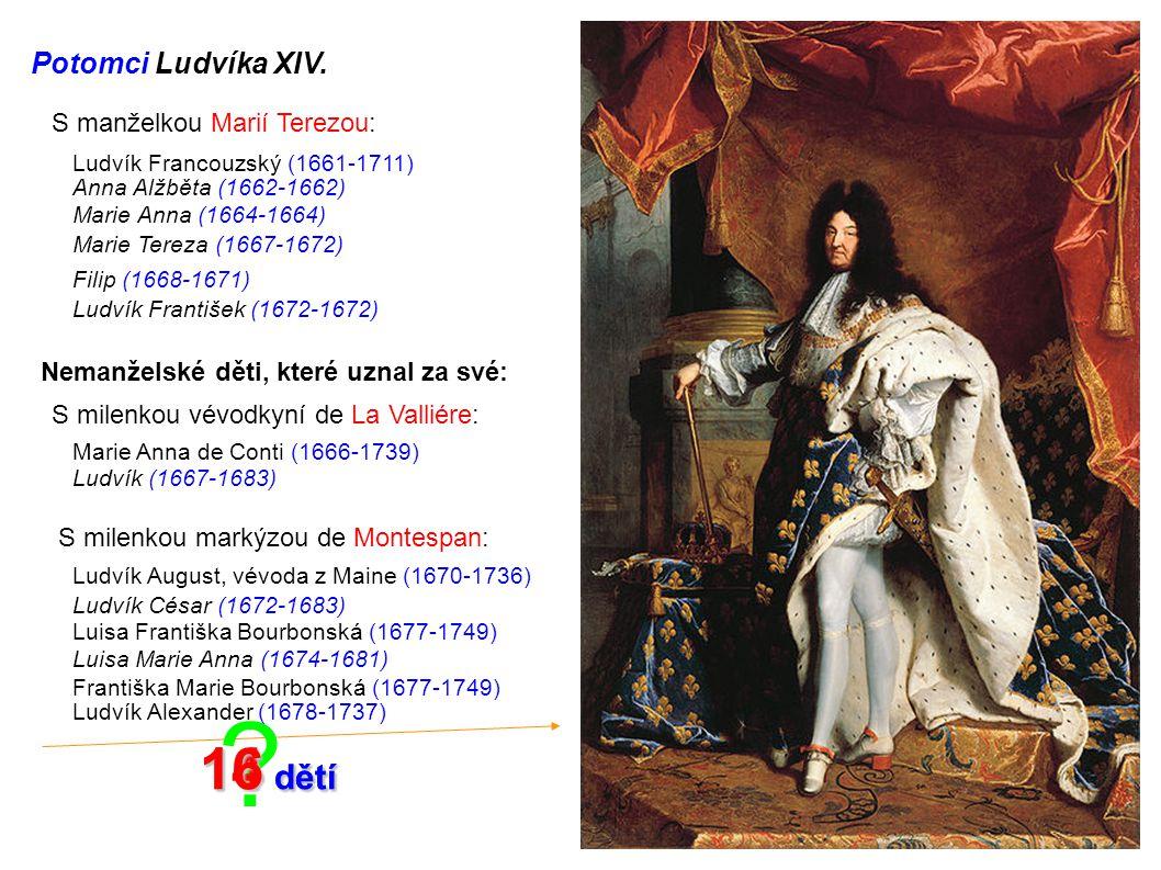 ? Potomci Ludvíka XIV. S manželkou Marií Terezou: Ludvík Francouzský (1661-1711) Anna Alžběta (1662-1662) Marie Anna (1664-1664) Marie Tereza (1667