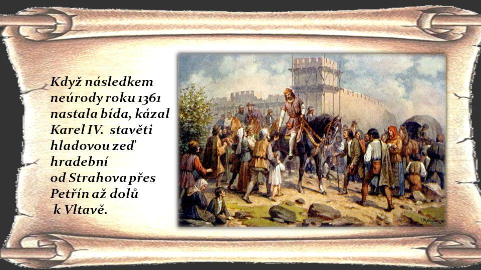 Když následkem neúrody roku 1361 nastala bída, kázal Karel IV. stavěti hladovou zeď hradební od Strahova přes Petřín až dolů k Vltavě.