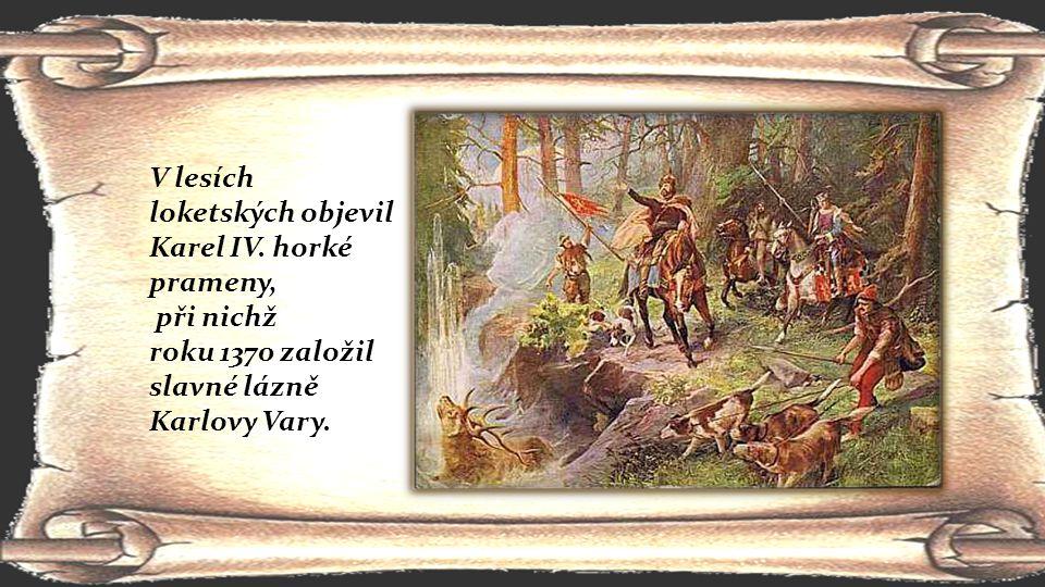 V lesích loketských objevil Karel IV. horké prameny, při nichž roku 1370 založil slavné lázně Karlovy Vary.