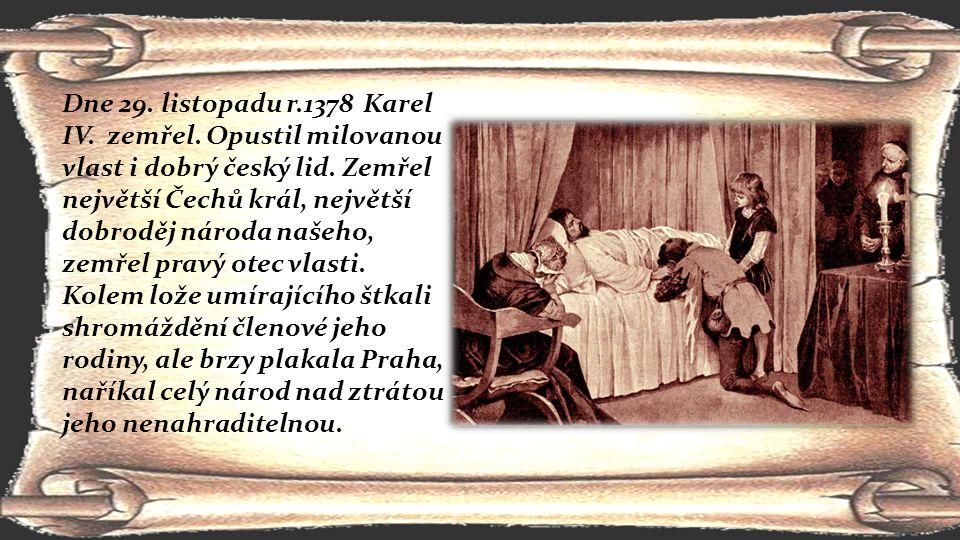 Dne 29. listopadu r.1378 Karel IV. zemřel. Opustil milovanou vlast i dobrý český lid. Zemřel největší Čechů král, největší dobroděj národa našeho, zem