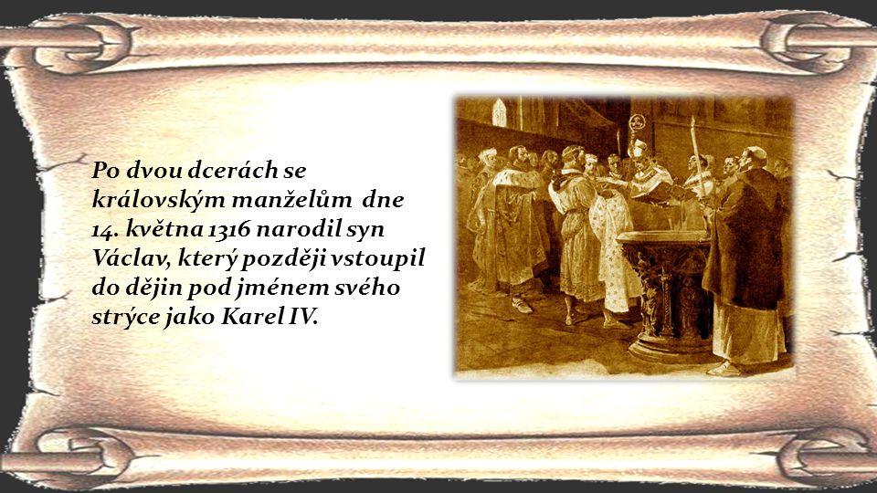 Po dvou dcerách se královským manželům dne 14. května 1316 narodil syn Václav, který později vstoupil do dějin pod jménem svého strýce jako Karel IV.