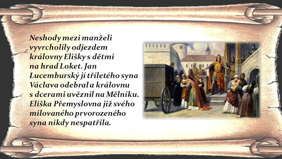 Neshody mezi manželi vyvrcholily odjezdem královny Elišky s dětmi na hrad Loket. Jan Lucemburský jí tříletého syna Václava odebral a královnu s dceram
