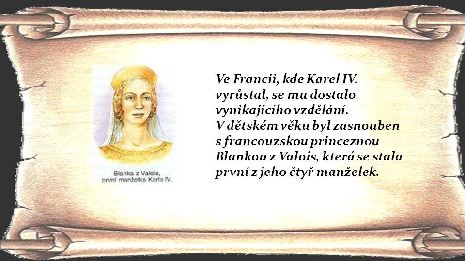 Ve Francii, kde Karel IV. vyrůstal, se mu dostalo vynikajícího vzdělání. V dětském věku byl zasnouben s francouzskou princeznou Blankou z Valois, kter