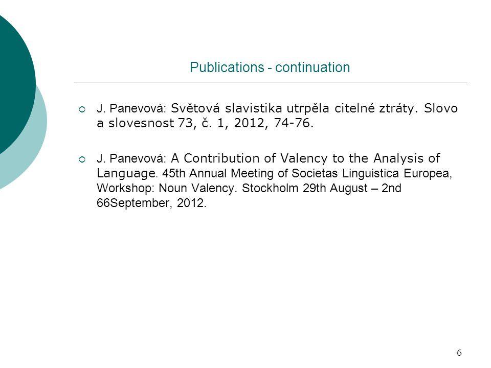 6 Publications - continuation  J. Panevová: Světová slavistika utrpěla citelné ztráty. Slovo a slovesnost 73, č. 1, 2012, 74-76.  J. Panevová: A Con