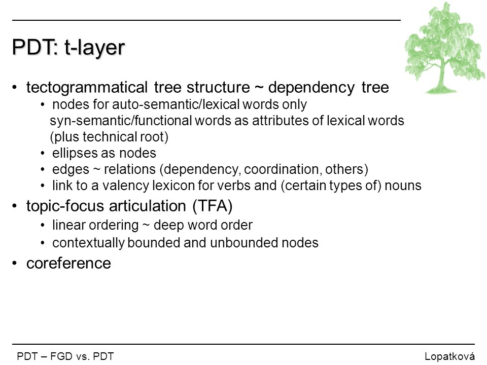 PDT: t-layer tectogrammatical tree structure ~ dependency tree nodes for auto-semantic/lexical words only syn-semantic/functional words as attributes