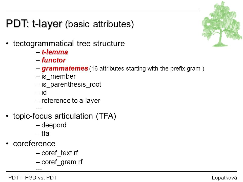 PDT: t-layer PDT: t-layer (basic attributes) tectogrammatical tree structure t-lemma – t-lemma functor – functor grammatemes – grammatemes (16 attributes starting with the prefix gram ) – is_member – is_parenthesis_root – id – reference to a-layer … topic-focus articulation (TFA) – deepord – tfa coreference – coref_text.rf – coref_gram.rf … PDT – FGD vs.