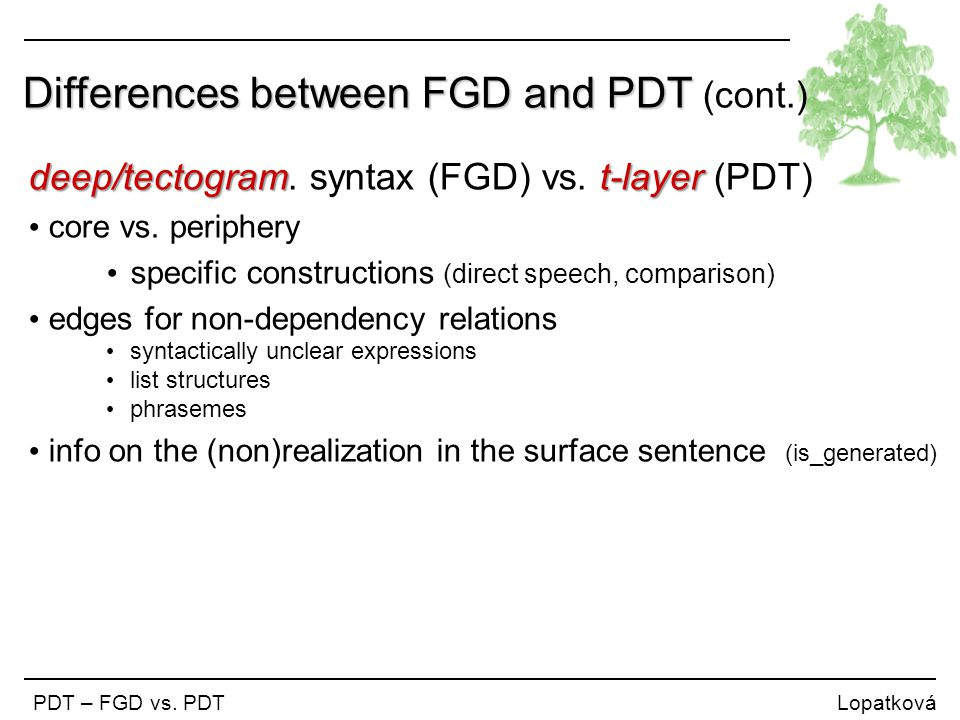 Differences between FGD and PDT Differences between FGD and PDT (cont.) PDT – FGD vs. PDT Lopatková deep/tectogramt-layer deep/tectogram. syntax (FGD)