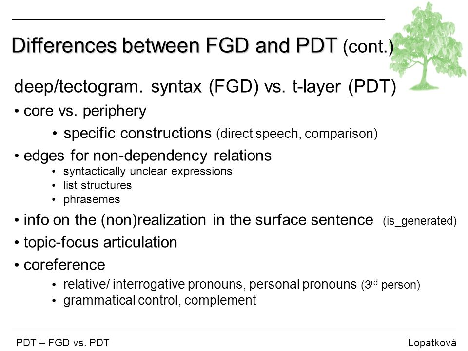 Differences between FGD and PDT Differences between FGD and PDT (cont.) PDT – FGD vs. PDT Lopatková deep/tectogram. syntax (FGD) vs. t-layer (PDT) cor