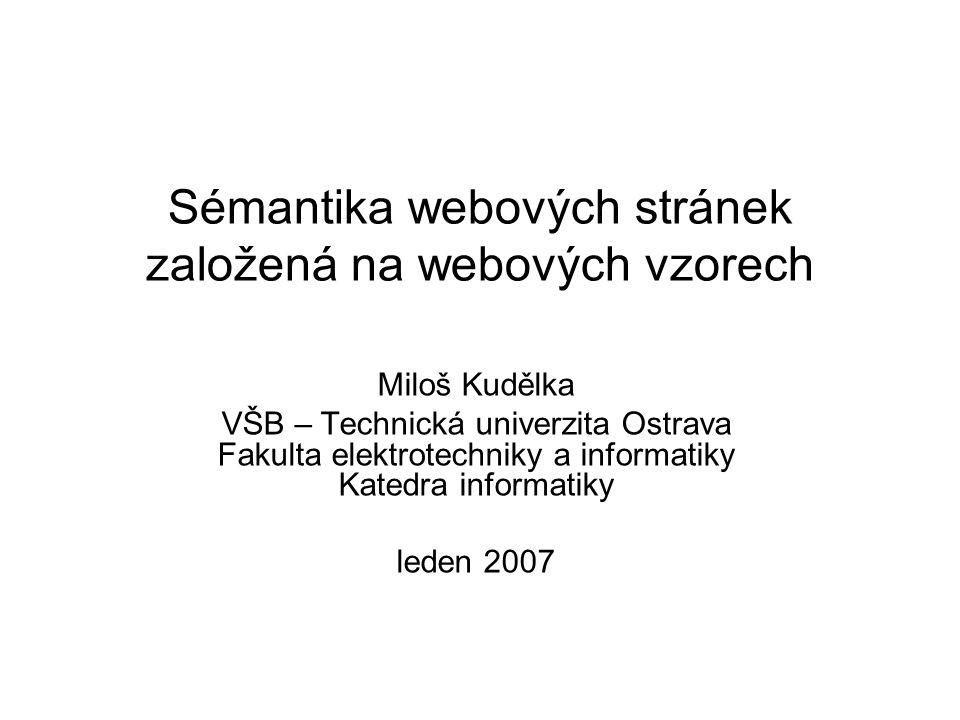 Sémantika webových stránek založená na webových vzorech Miloš Kudělka VŠB – Technická univerzita Ostrava Fakulta elektrotechniky a informatiky Katedra informatiky leden 2007