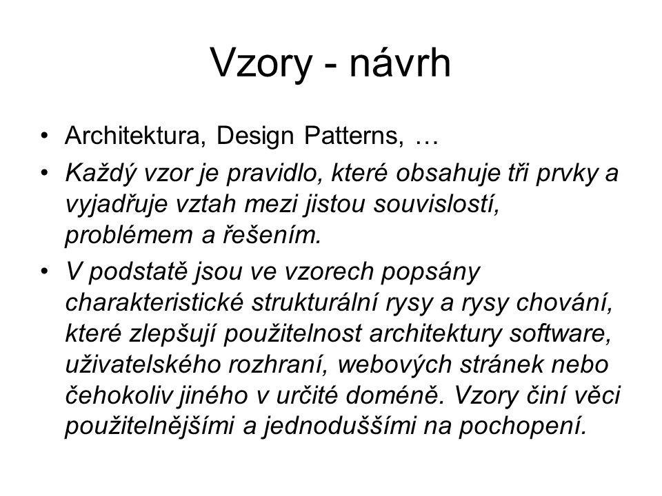 Vzory - návrh Architektura, Design Patterns, … Každý vzor je pravidlo, které obsahuje tři prvky a vyjadřuje vztah mezi jistou souvislostí, problémem a řešením.