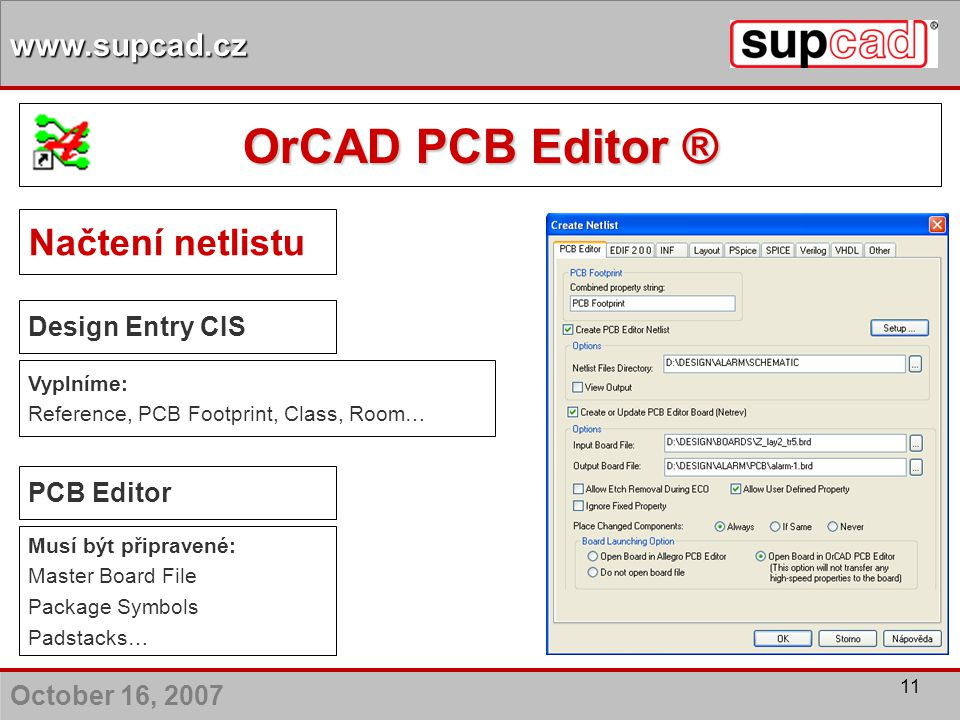 October 16, 2007 www.supcad.cz 11 Načtení netlistu Design Entry CIS Vyplníme: Reference, PCB Footprint, Class, Room… PCB Editor Musí být připravené: M