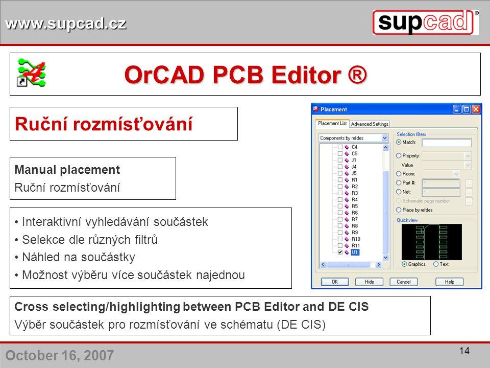 October 16, 2007 www.supcad.cz 14 Ruční rozmísťování Interaktivní vyhledávání součástek Selekce dle různých filtrů Náhled na součástky Možnost výběru