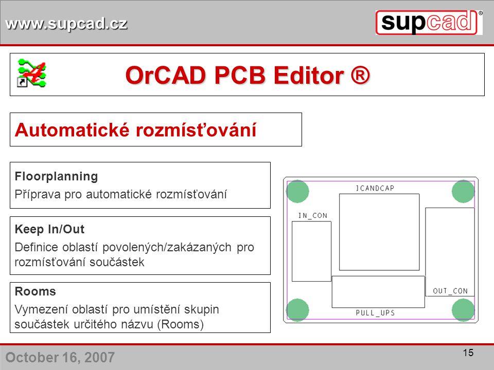 October 16, 2007 www.supcad.cz 15 Automatické rozmísťování Floorplanning Příprava pro automatické rozmísťování Rooms Vymezení oblastí pro umístění sku